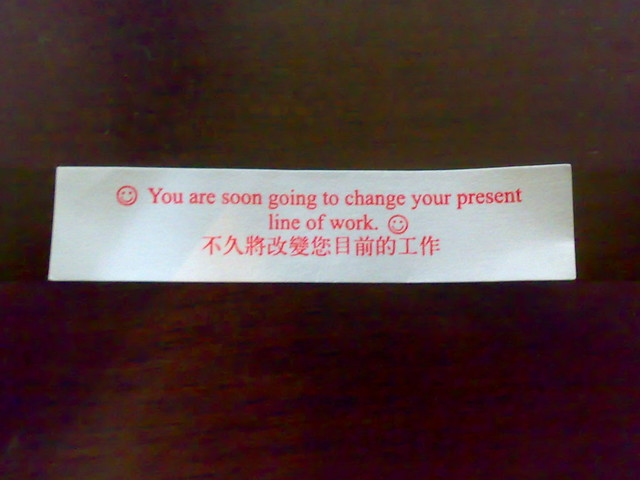 Fortune Cookie: You are soon going to change your present line of work ...