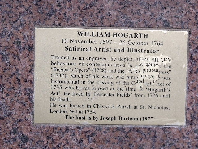 William Hogarth brass plaque - William Hogarth, 10 November 1697 - 26 October 1764, Satirical Artist and Illustrator.  Trained as an engraver, he depicted the unseemly behaviour of contemporaries in works like the 'Beggar's Opera' (1728) and the 'A Rake's Progress' (1732). Much of his work was pirated and he was instrumental in the passing of the Copyright Act of 1735 which was known at the time as 'Hogarth's Act'. He lived in 'Leicester Fields' from 1726 until his death.  He was buried in Chiswick Parish at St. Nicholas, Lon