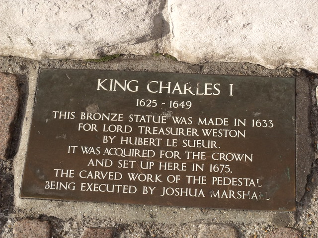 Charles I, Hubert Le Sueur, Richard Weston, and Joshua Marshall bronze plaque - King Charles I  1625 - 1649  This bronze statue was made in 1633 for   Lord Treasurer Weston  by Hubert Le Sueur.  It was aquired for the Crown  and set up here in 1675.  The carved work of the pedestal  being executed by Joshua Marshall