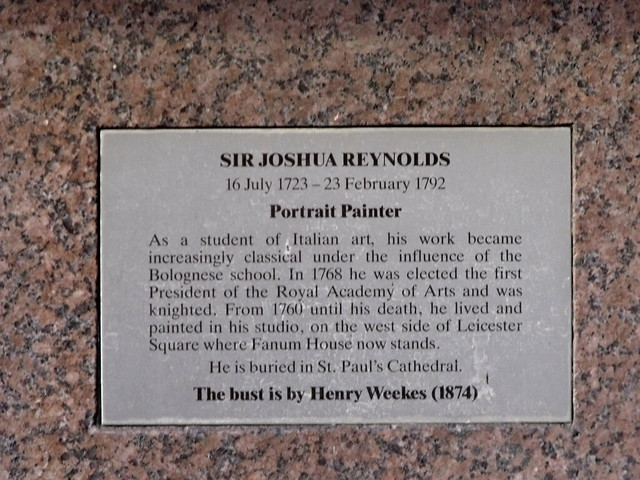 Joshua Reynolds brass plaque - Sir Joshua Reynolds, 16 July 1723 - 23 February 1792, Portrait Painter.    As a student of Italian art, his work became increasingly classical under the influence of the Bolognese school. In 1768 he was elected the first President of the Royal Academy of Arts and was knighted. From 1760 until his death, he lived and painted in his studio, on the west side of Leicester Square where Fanum House now stands.    He is buried in St. Paul's Cathedral.    The bust is by Henry Weekes (1874)