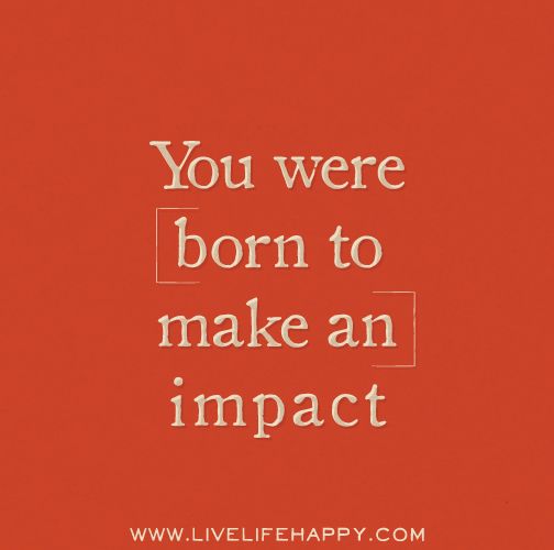 You were born to make an impact.