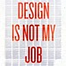 Design is Not My Job 2