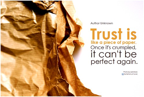 Author Unknown Trust is like a piece of paper. Once it's crumpled, it can't be perfect again
