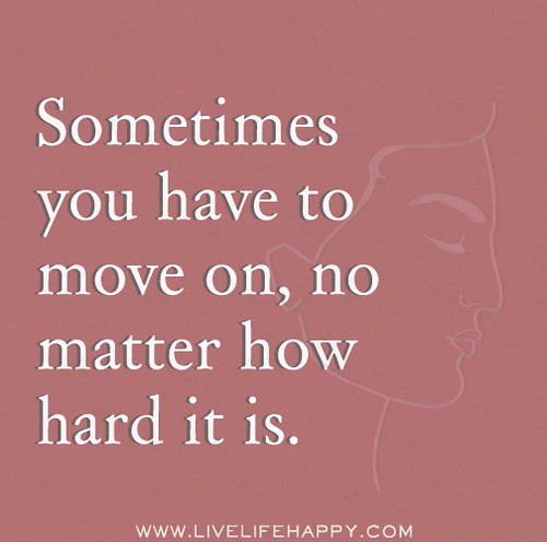 Sometimes you have to move on, no matter how hard it is.