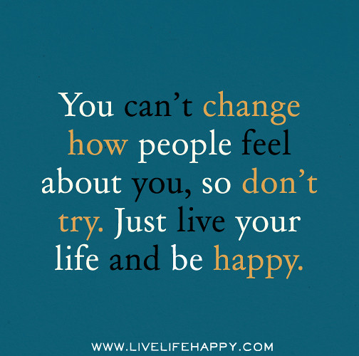 Just Live Your Life Quotes: You Can't Change How People Feel About You, So Don't Try