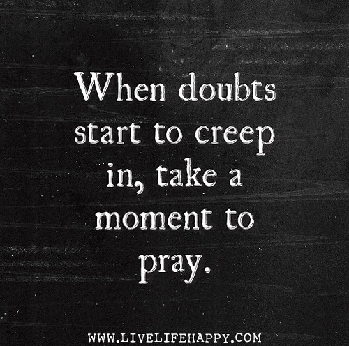 When doubts start to creep in, take a moment to pray.