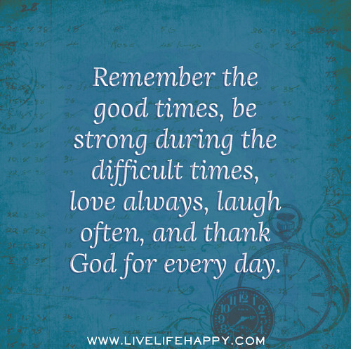 Remember the good times, be strong during the difficult times, love always, laugh often, and thank God for every day.
