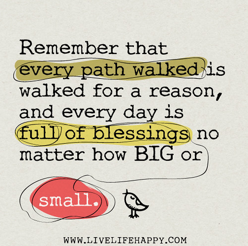 Remember that every path walked is walked for a reason, and every day is full of blessings no matter how BIG or small.