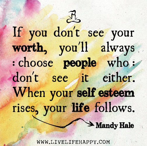 If you don't see your worth, you'll always choose people who don't see it either. When your self esteem rises, your life follows. - Mandy Hale