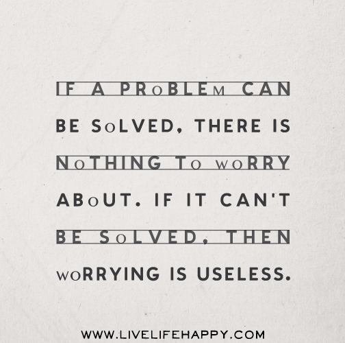 If a problem can be solved, there is nothing to worry about. If it can't be solved, then worrying is useless.