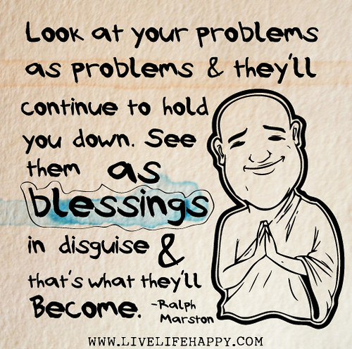 Look at your problems as problems and they'll continue to hold you down. See them as blessings in disguise and that's what they'll become. - Ralph Marston