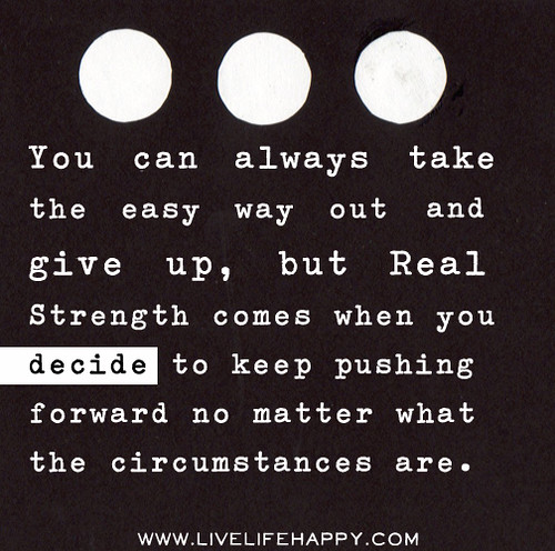 You can always take the easy way out and give up, but real strength comes when you decide to keep pushing no matter what the circumstances are.