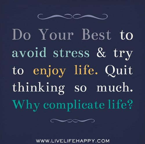 Do your best to avoid stress and try to enjoy life. Quit thinking so much.