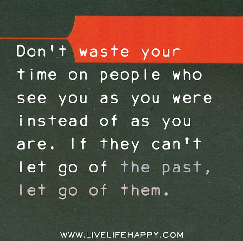 Don't waste your time on people who see you as you were instead of as you are. If they can't let go of the past, let go of them.