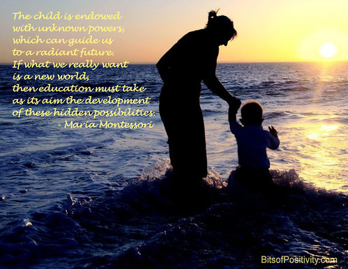 """The child is endowed with unknown powers, which can guide us to a radiant future. If what we really want is a new world, then education must take as its aim the development of these hidden possibilities.""  Maria Montessori"