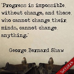 """Progress is impossible without change, and those who cannot change their minds, cannot change anything."" — George Bernard Shaw (Made with @tweegram app)"