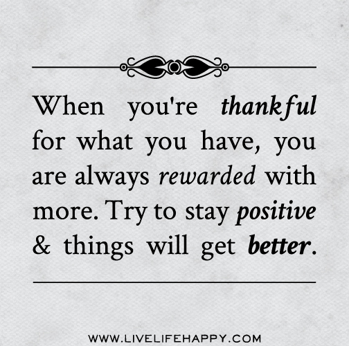 When you're thankful for what you have, you are always rewarded with more. Try to stay positive and things will get better.