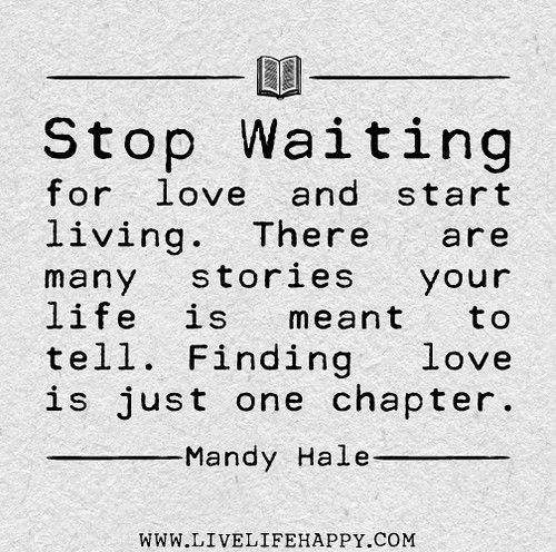 Stop waiting for love and start living. There are many stories your life is meant to tell. Finding love is just one chapter. -Mandy Hale