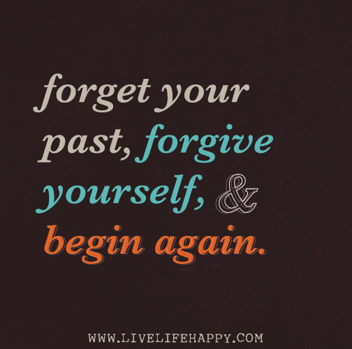 Forget your past, forgive yourself, and begin again.