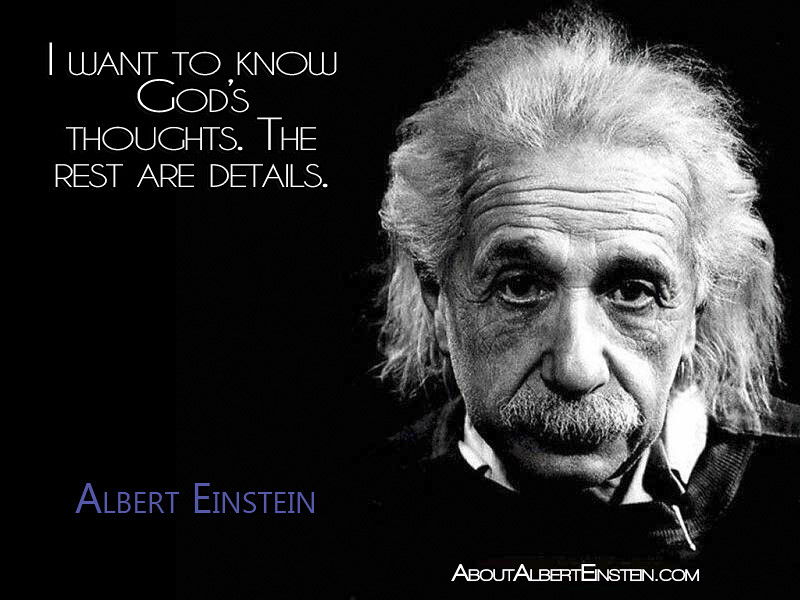 """I want to know God's thoughts. The rest are details.""- Albert Einstein"