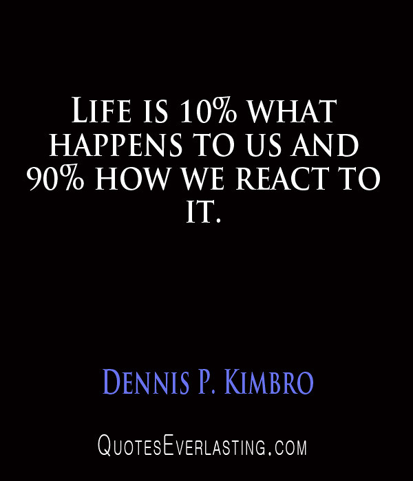 Dennis P. Kimbro - Life is 10% what happens to us and 90% how we react to it.