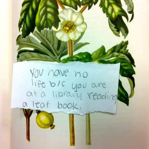 You have no life b/c you are at a library reading a leaf book.