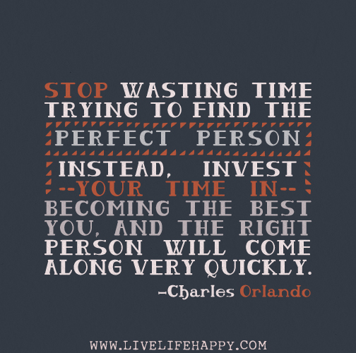 Stop wasting time trying to find the perfect person. Instead, invest your time in becoming the best you, and the right person will come along very quickly. - Charles Orlando