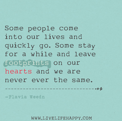 Some people come into our lives and quickly go. Some stay for a while and leave footprints on our hearts and we are never ever the same. - Flavia Weedn
