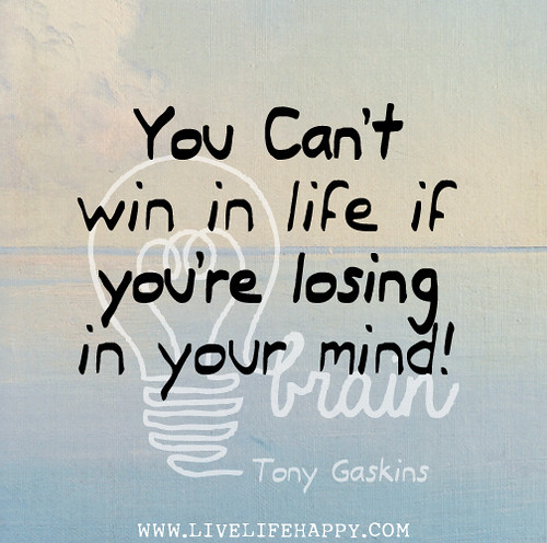 You can't win in life if you're losing in your mind! - Tony Gaskins