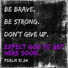 Be brave. Be strong. Don't give up. Expect GOD to get here soon. (Psalm ‭31:24)‬