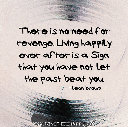 There is no need for revenge. Living happily ever after is a sign that you have not let the past beat you. - Leon Brown