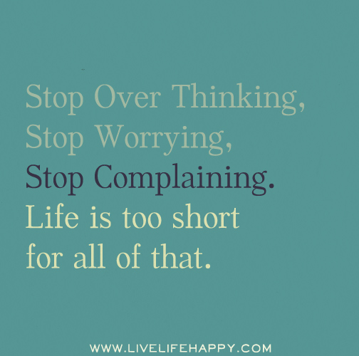 Stop over thinking, stop worrying, stop complaining. Life is too short for all of that.