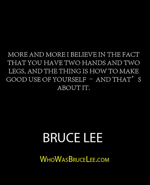 """""""More and more I believe in the fact that you have two hands and two legs, and the thing is how to make good use of yourself – and that's about it."""" - Bruce Lee"""