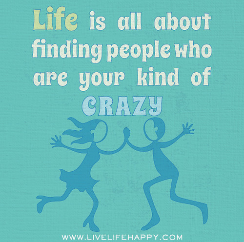 Life is all about finding people who are your kind of crazy.