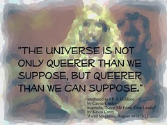"Quotation: ""The universe is not only queerer than we suppose, but queerer than we can suppose."""