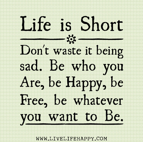 Life is short. Don't waste it being sad. Be who you are, be happy, be free, be whatever you want to be.