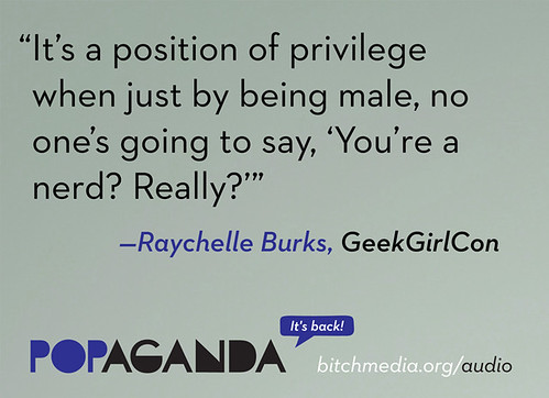 Quote from geek girl con: 'It's a position of privilege when just by being male, on one's going to say, you're a nerd, really?'