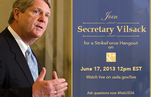 On Monday, Jun. 17, 2013, you are invited to join Agriculture Secretary Tom Vilsack as he sits down to his very first Google+ Hangout to discuss opportunities available through the U.S. Department of Agriculture's (USDA) StrikeForce for Rural Growth and Opportunity.