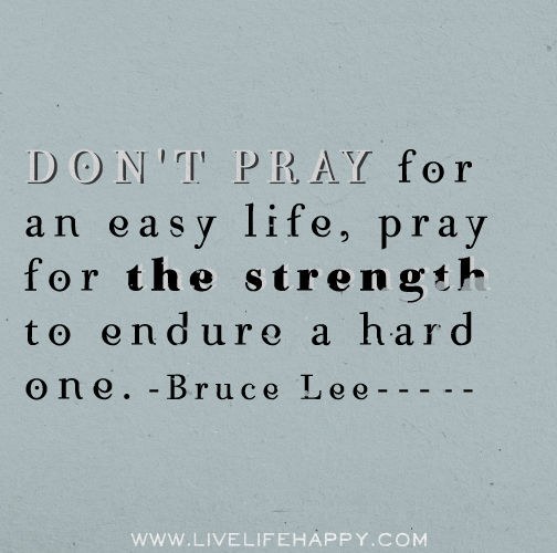 Don't pray for an easy life, pray for the strength to endure a hard one. - Bruce Lee