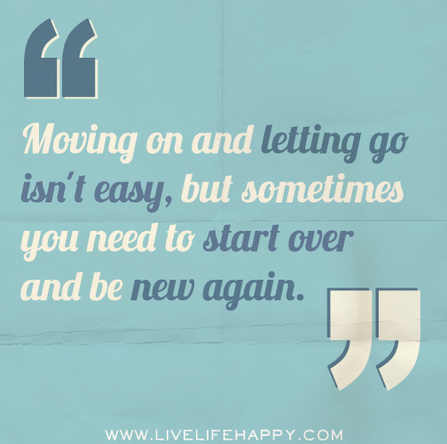 Moving on and letting go isn't easy, but sometimes you need to start over and be new again.