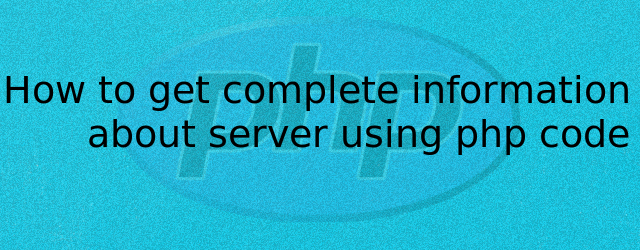 How to get complete information about server using PHP code by Anil Kumar Panigrahi