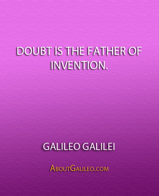 ''Doubt is the father of invention.'' - Galileo Galilei