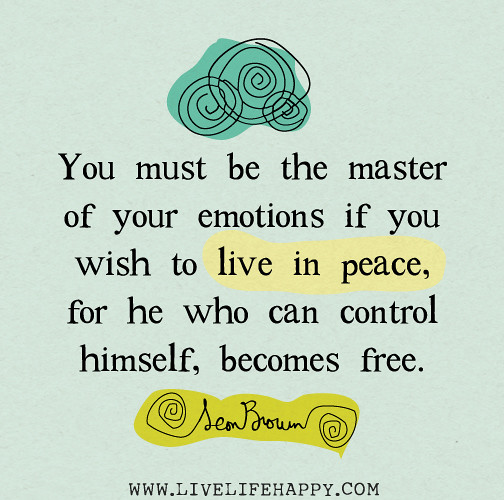 You must be the master of your emotions if you wish to live in peace