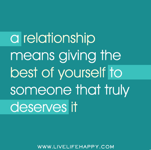 A relationship means giving the best of yourself to someone that truly deserves it.