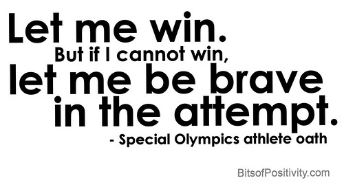 """Let me win. But if I cannot win, let me be brave in the attempt."" Special Olympics athlete oath"
