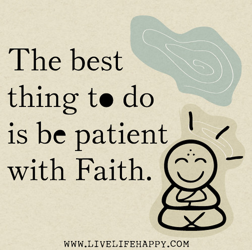 The best thing to do is be patient with faith.