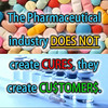 The Pharmaceutical Industry DOES NOT create CURES, they create CU$TOMER$