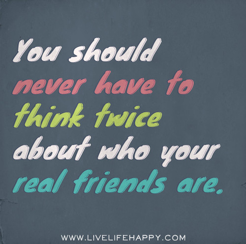 You should never have to think twice about who your real friends are.