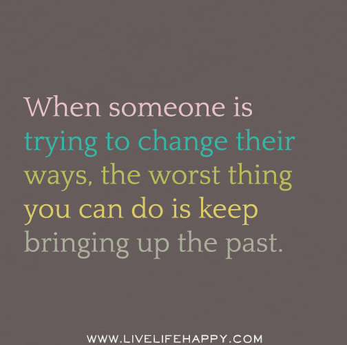 When someone is trying to change their ways, the worst thing you can do is keep bringing up the past.