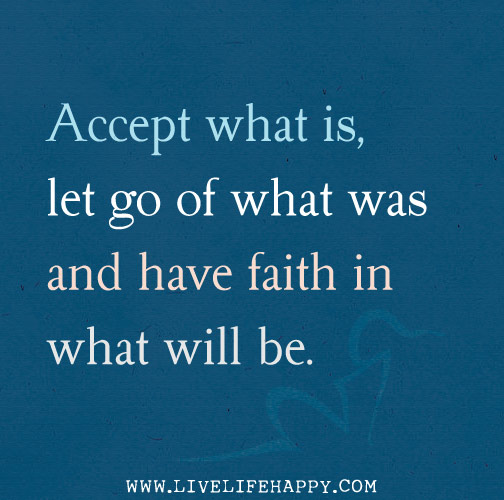 Accept what is, let go of what was and have faith in what will be. - Sonia Ricotti